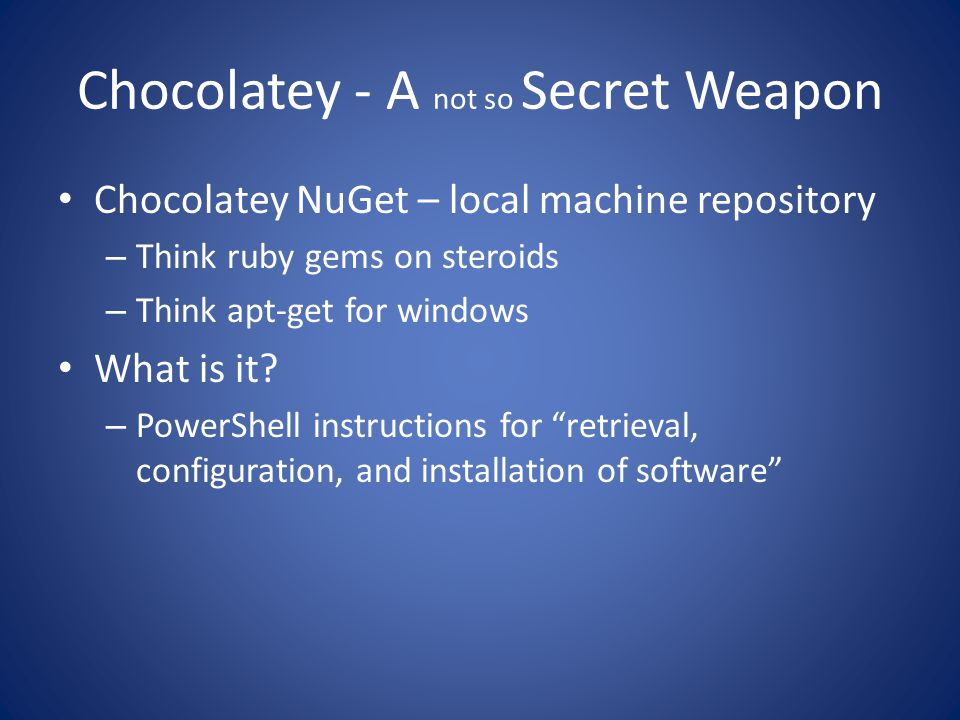 Chocolatey - A not so Secret Weapon Chocolatey NuGet – local machine repository – Think ruby gems on steroids – Think apt-get for windows What is it.