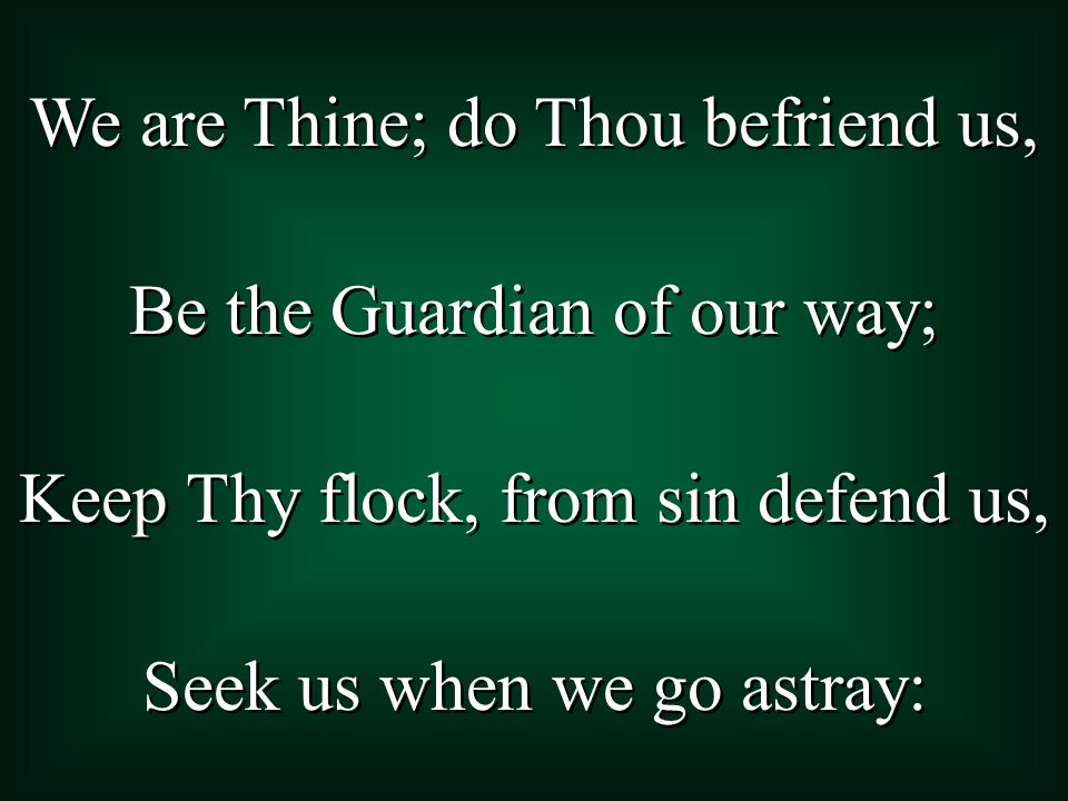 We are Thine; do Thou befriend us, Be the Guardian of our way; Keep Thy flock, from sin defend us, Seek us when we go astray: We are Thine; do Thou befriend us, Be the Guardian of our way; Keep Thy flock, from sin defend us, Seek us when we go astray: