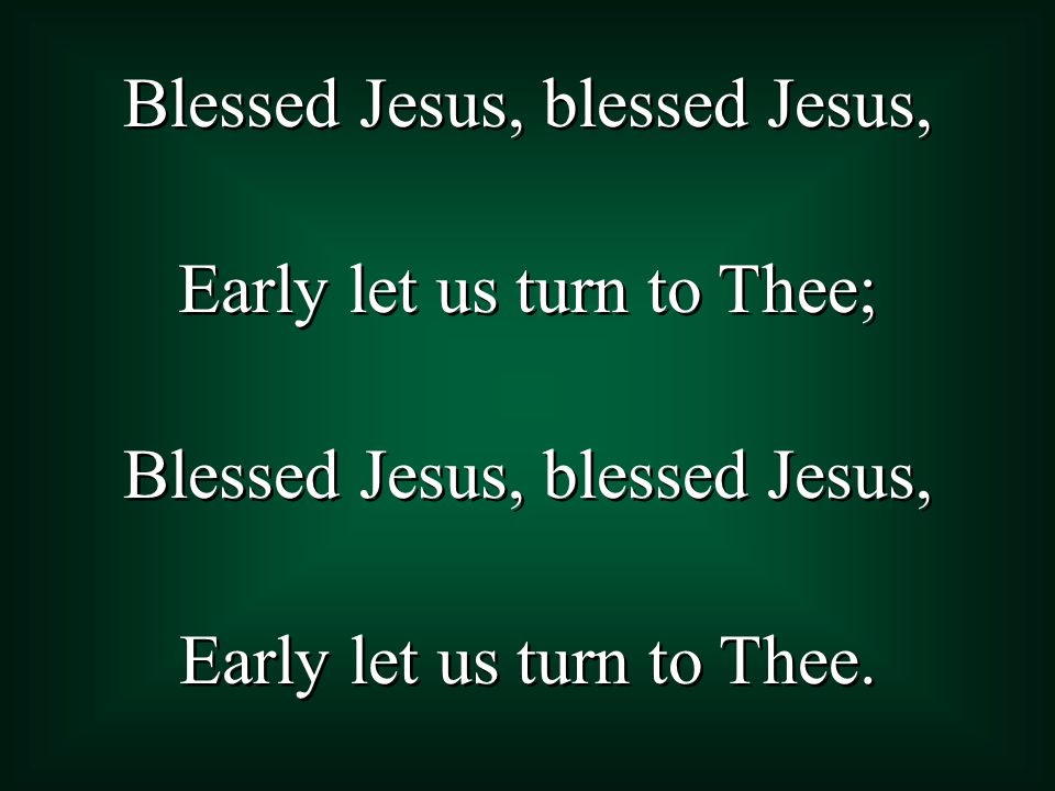 Blessed Jesus, blessed Jesus, Early let us turn to Thee; Blessed Jesus, blessed Jesus, Early let us turn to Thee.