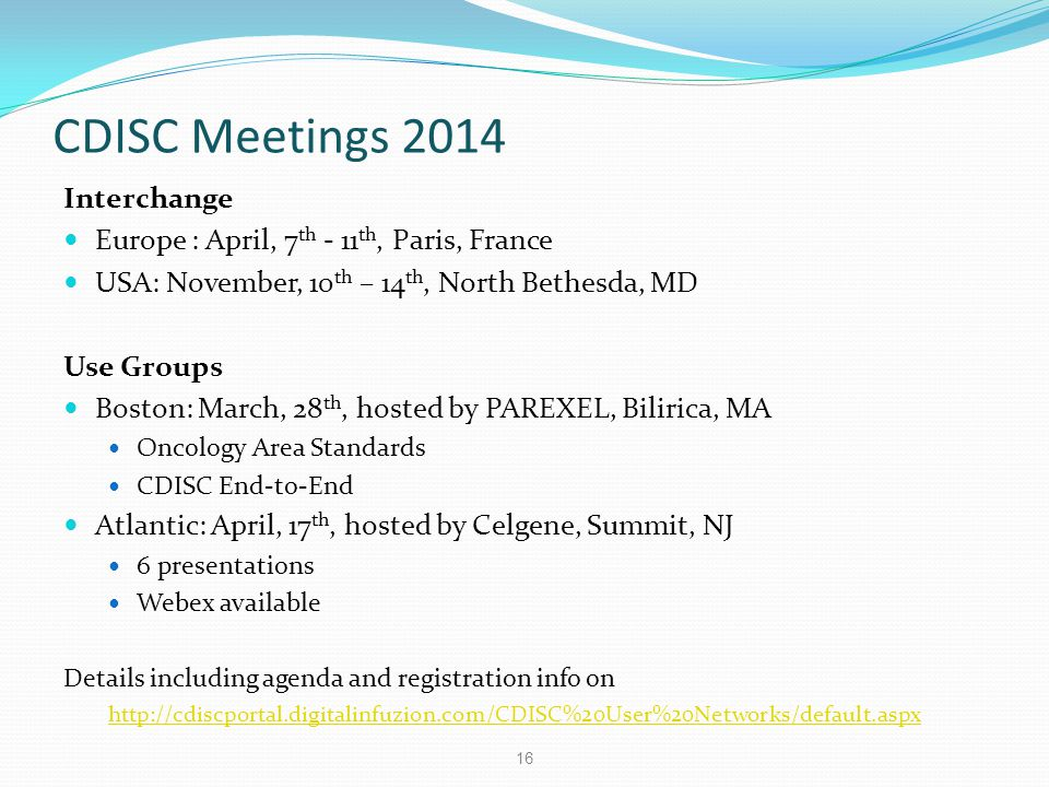 CDISC Meetings 2014 Interchange Europe : April, 7 th - 11 th, Paris, France USA: November, 10 th – 14 th, North Bethesda, MD Use Groups Boston: March,