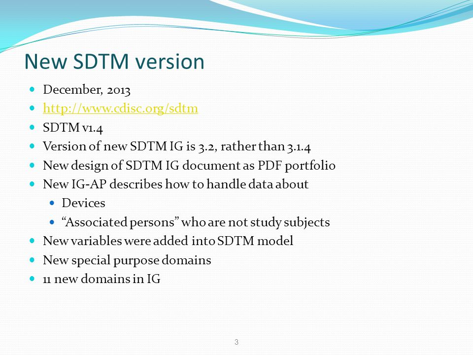 New domains in SDTM IG 3.2 Interventions EC – Exposure as Collected PR – Procedures Events HO – Healthcare Encounters Findings DD – Death Details IS – Immunogenicity Specimen Assessment MI – Microscopic Findings MO – Morphology RP – Reproductive System Findings SS – Subject Status SR – Skin Response Trial Design TD – Trial Disease Assessment 4