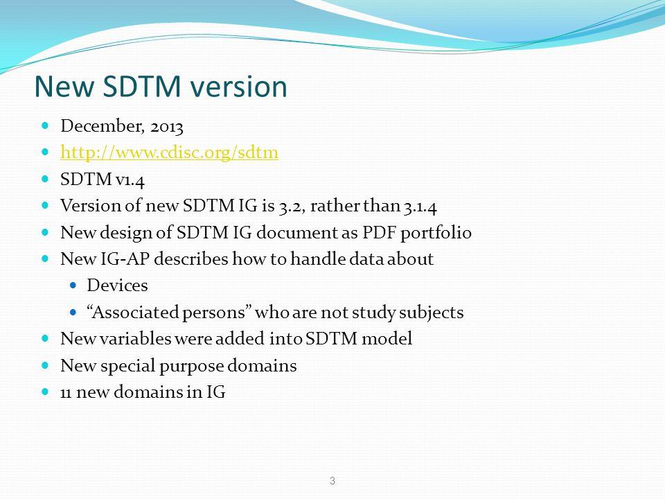 New SDTM version December, 2013 http://www.cdisc.org/sdtm SDTM v1.4 Version of new SDTM IG is 3.2, rather than 3.1.4 New design of SDTM IG document as