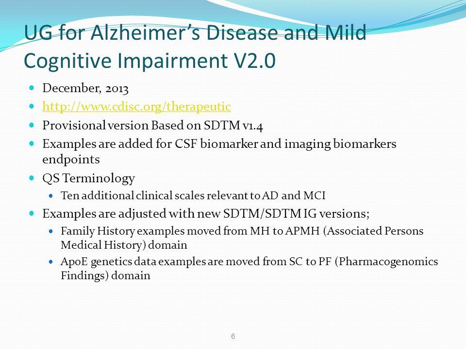 UG for Alzheimer's Disease and Mild Cognitive Impairment V2.0 December, 2013 http://www.cdisc.org/therapeutic Provisional version Based on SDTM v1.4 E