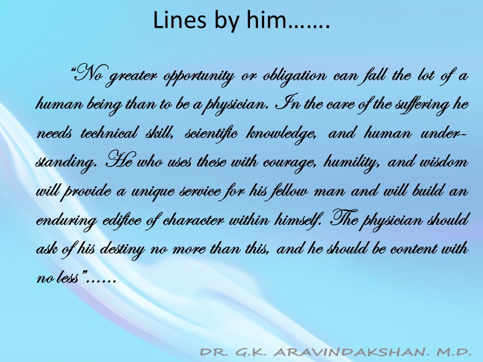 """Lines by him……. """"No greater opportunity or obligation can fall the lot of a human being than to be a physician. In the care of the suffering he needs"""