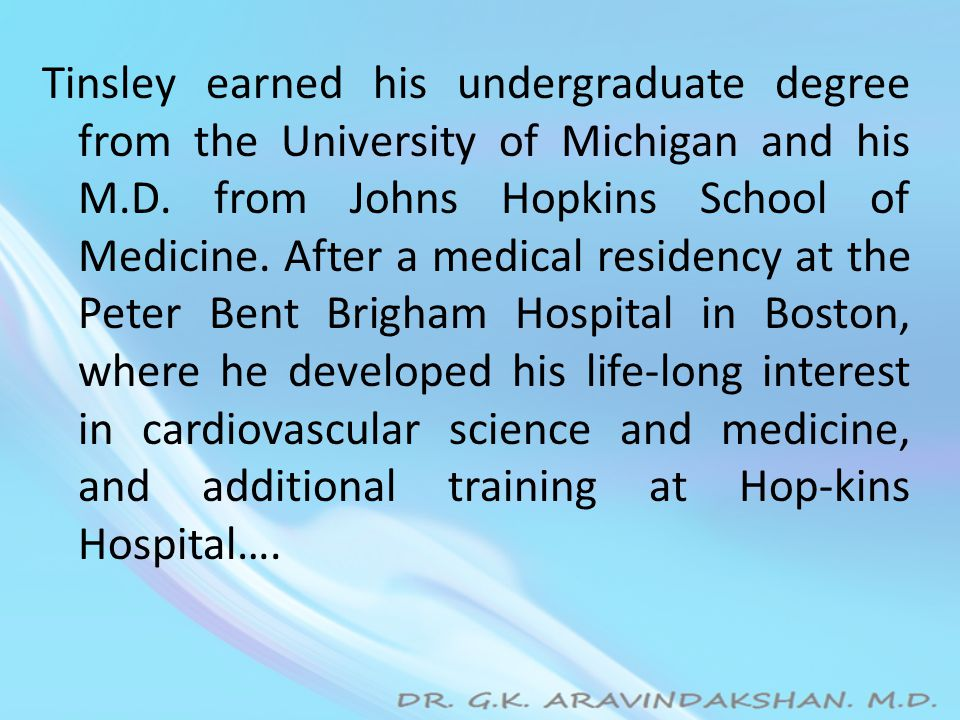 Tinsley earned his undergraduate degree from the University of Michigan and his M.D. from Johns Hopkins School of Medicine. After a medical residency