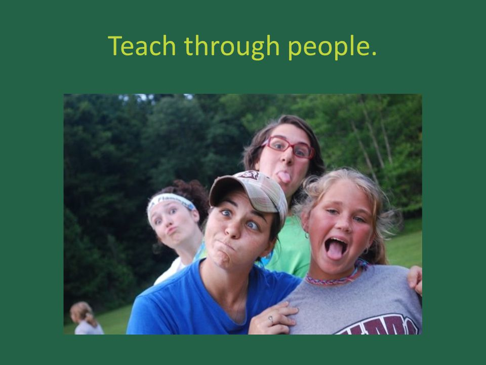 Teach through people.