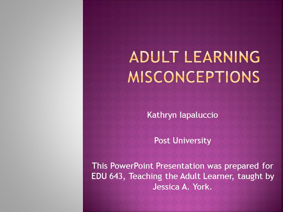 Kathryn Iapaluccio Post University This PowerPoint Presentation was prepared for EDU 643, Teaching the Adult Learner, taught by Jessica A. York.