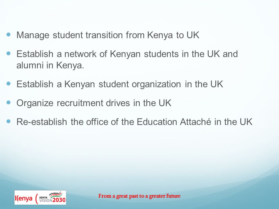 From a great past to a greater future Manage student transition from Kenya to UK Establish a network of Kenyan students in the UK and alumni in Kenya.