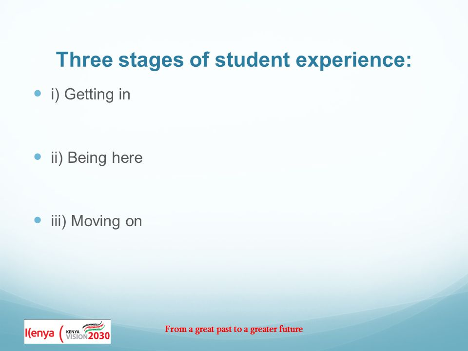 From a great past to a greater future Three stages of student experience: i) Getting in ii) Being here iii) Moving on