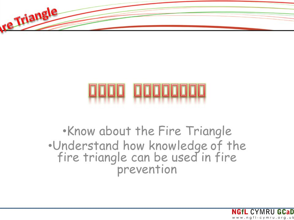 Know about the Fire Triangle Understand how knowledge of the fire triangle can be used in fire prevention
