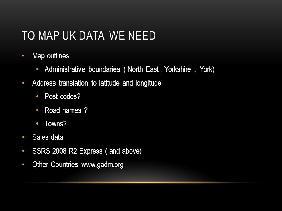 TO MAP UK DATA WE NEED Map outlines Administrative boundaries ( North East ; Yorkshire ; York) Address translation to latitude and longitude Post codes.