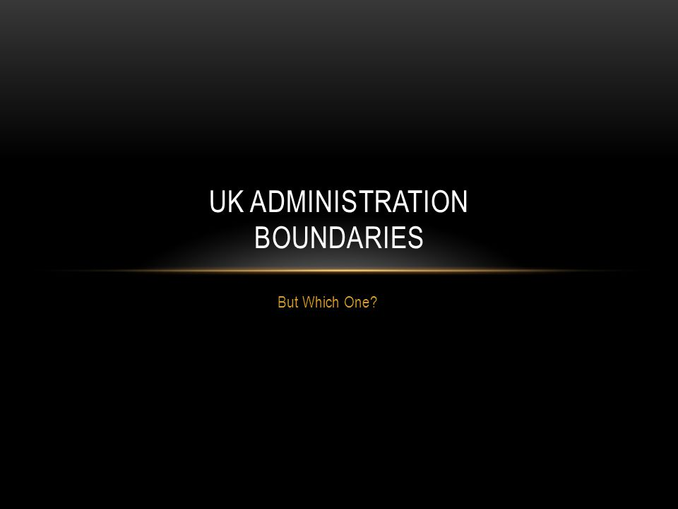 But Which One UK ADMINISTRATION BOUNDARIES