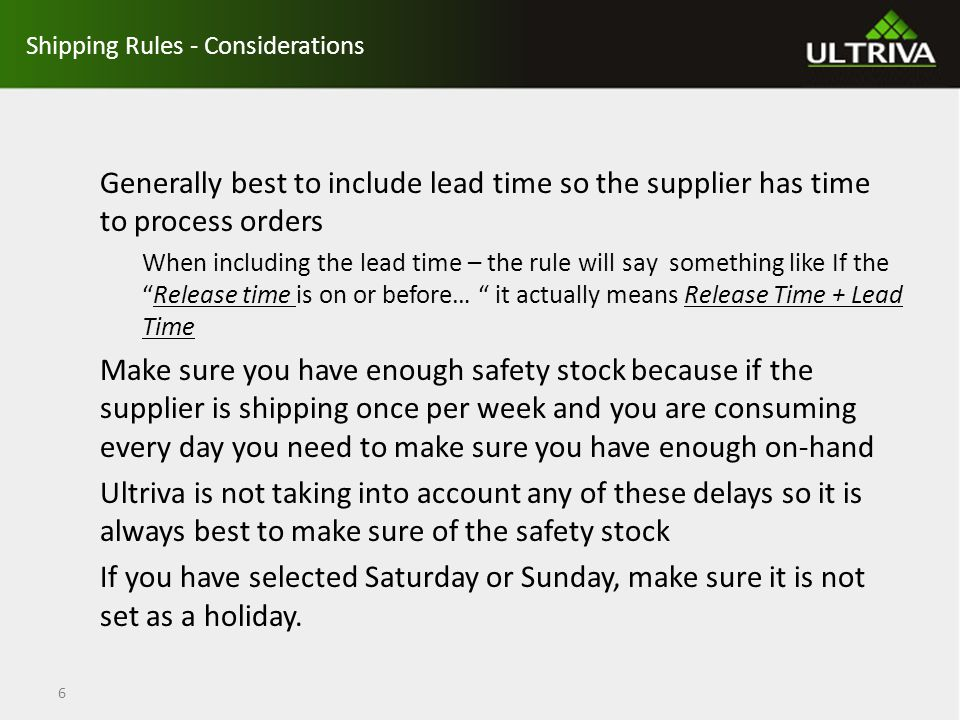 Shipping Rules - General Guidelines to Follow when configuring Every hour of every day must be accounted for There can be no overlap of hours or days The rules will be evaluated in the order shown on the screen and the week starts on Sunday (Midnight/00:00 on Sunday) so that is where we start when setting them up You should end up with N + 1 Shipping Rules (N = Number of Shipping days) – There is one exception that we will go over 7