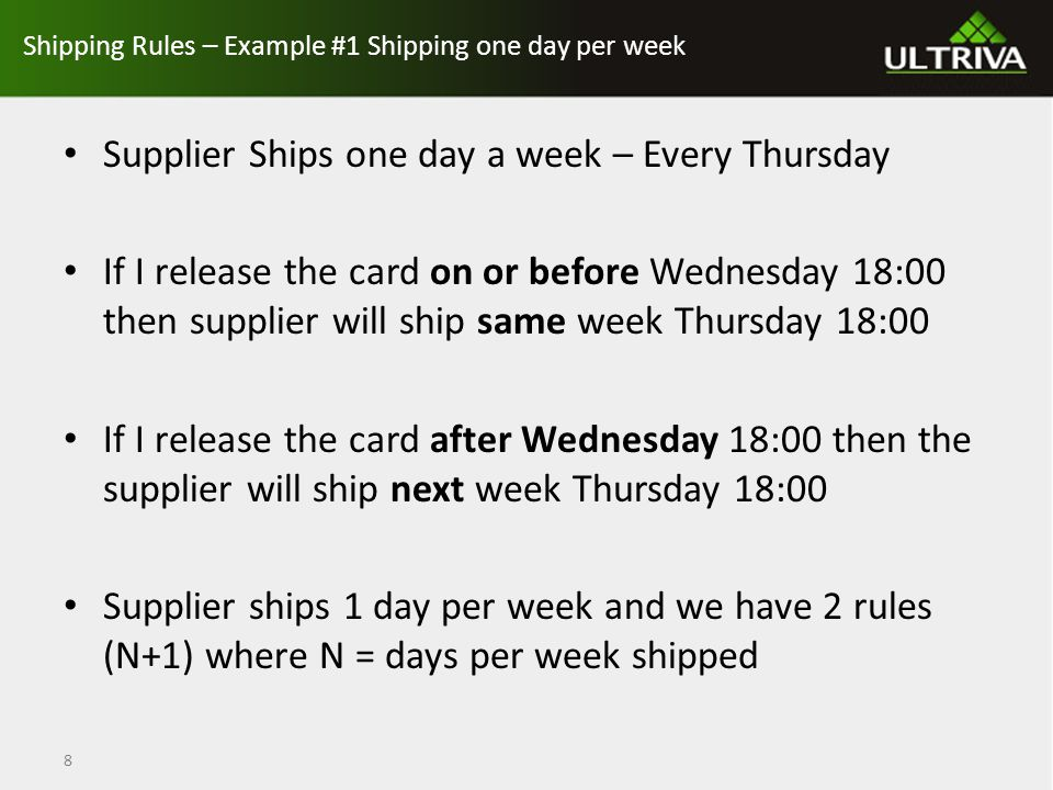 Shipping Rules 2 Days Per Week Supplier ships Tuesdays and Thursdays If I release on or before Monday 18:00 then supplier will ship on Tuesday 18:00 If I release is between Monday 18:00 and Wednesday 18:00 then supplier will ship on Thursday 18:00 If release after Wednesday 18:00 then supplier will ship next week Tuesday 18:00 Supplier ships 2 days and we have 3 rules - (N+1) where N = days per week shipped 9
