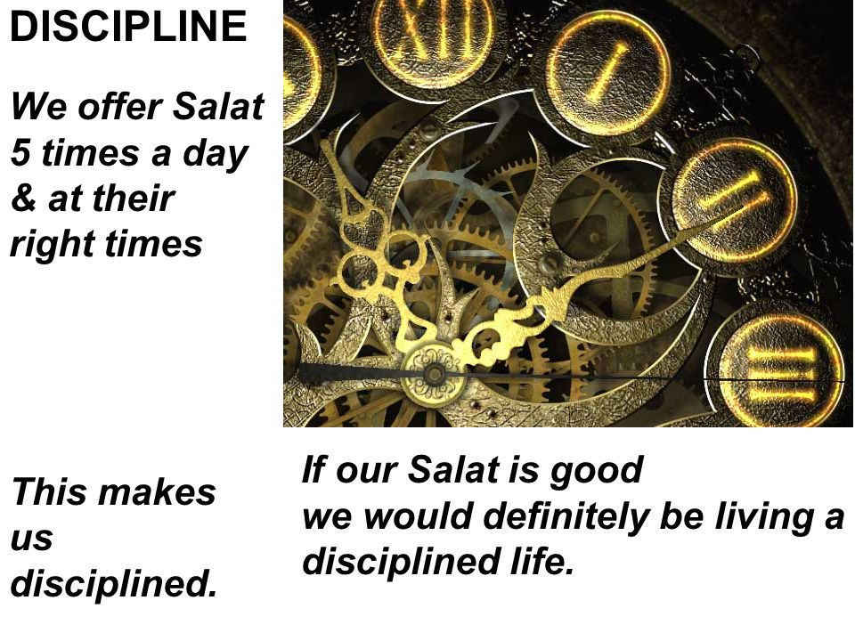 We offer Salat 5 times a day & at their right times DISCIPLINE This makes us disciplined.