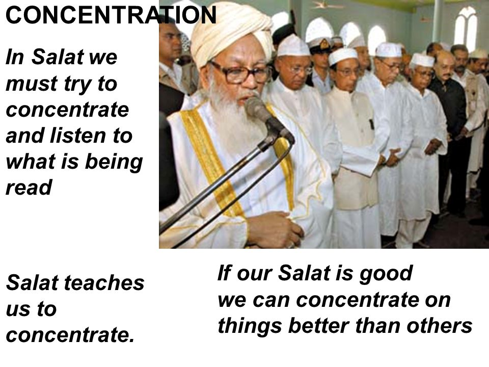 In Salat we must try to concentrate and listen to what is being read CONCENTRATION If our Salat is good we can concentrate on things better than others Salat teaches us to concentrate.