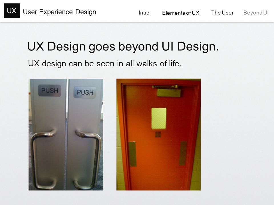 User Experience Design UX Intro Elements of UX Elements of UX The User The User Beyond UI UX Design goes beyond UI Design.