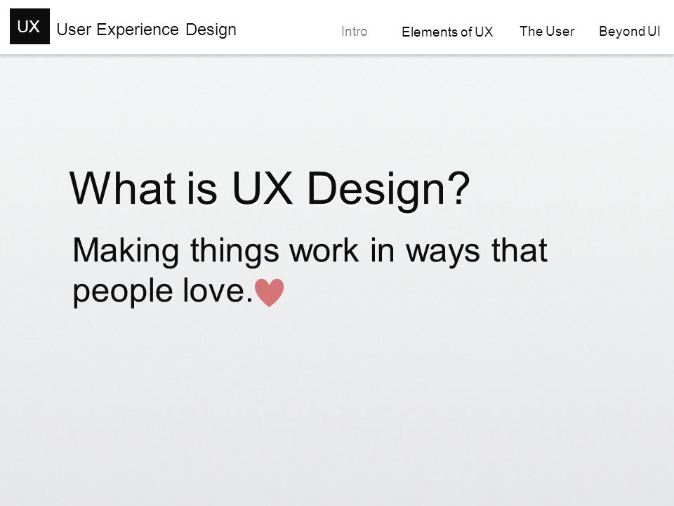 User Experience Design UXIntro Elements of UX Elements of UX The User The User Beyond UI Beyond UI UX Design Consists of Coordinating Interactions that are controllable Acknowledging Interactions that are beyond our control Reducing Negative Interactions