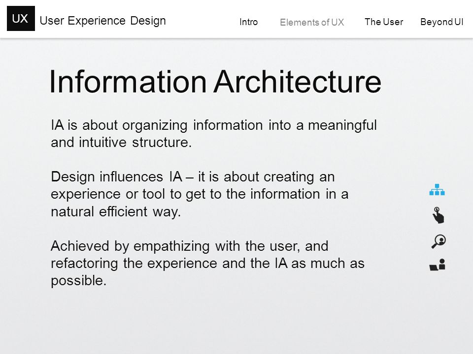 User Experience Design UX Intro Elements of UX The User The User Beyond UI Beyond UI Information Architecture IA is about organizing information into a meaningful and intuitive structure.