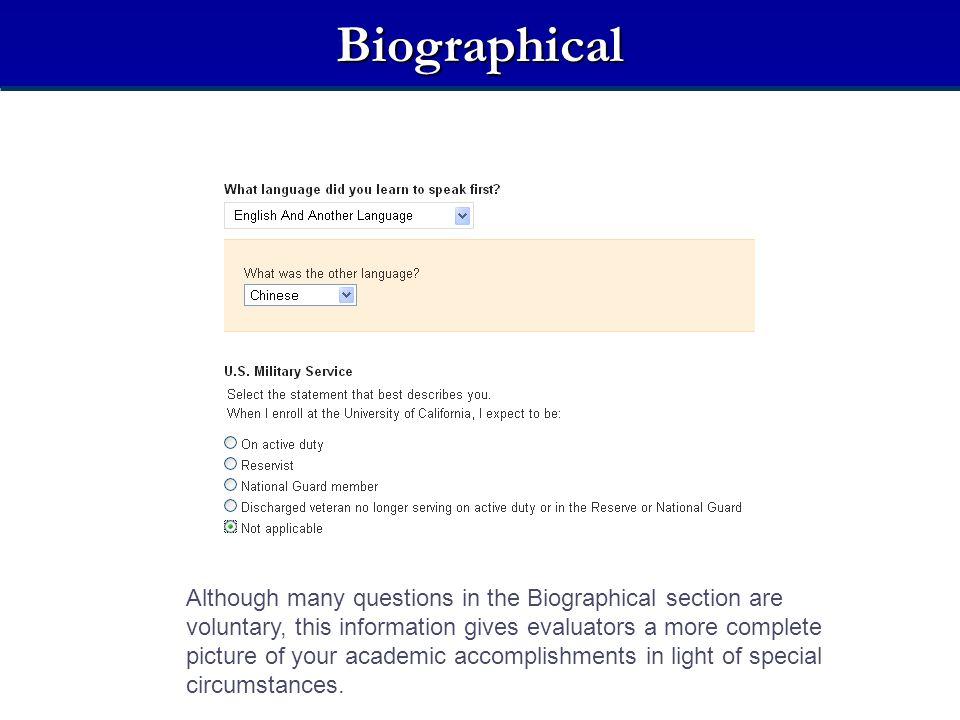 Biographical Although many questions in the Biographical section are voluntary, this information gives evaluators a more complete picture of your acad