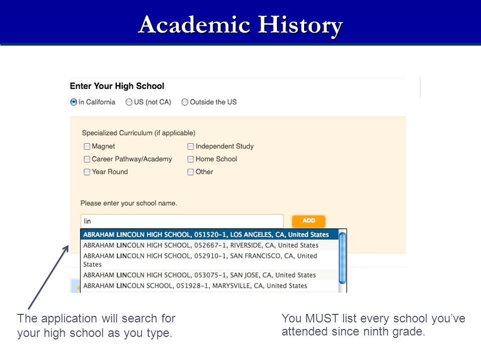 Academic History The application will search for your high school as you type. You MUST list every school you've attended since ninth grade.
