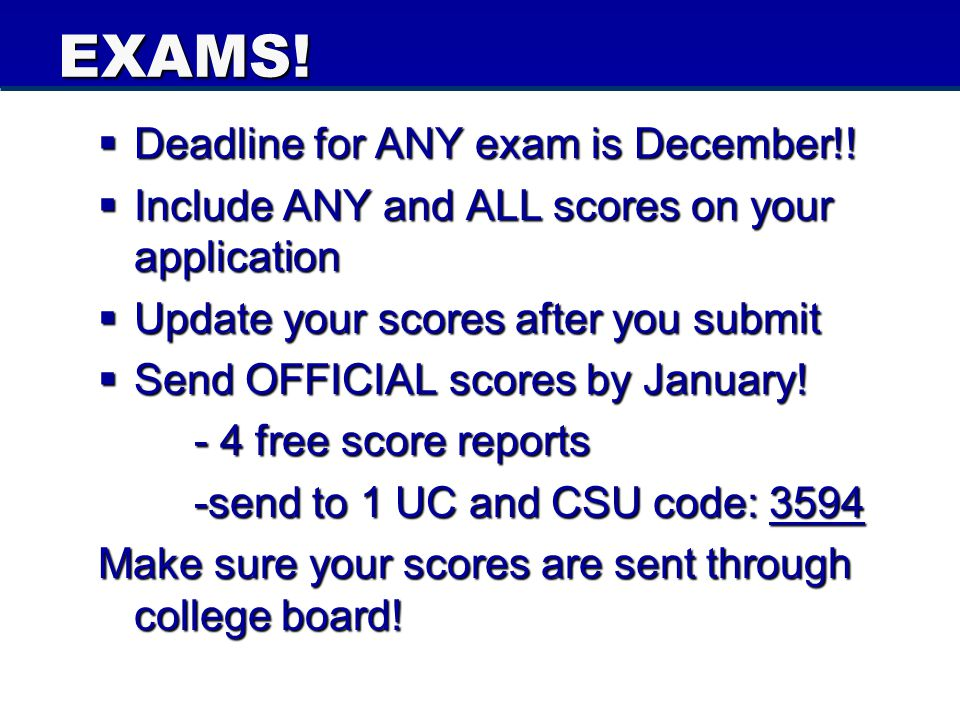 EXAMS!  Deadline for ANY exam is December!!  Include ANY and ALL scores on your application  Update your scores after you submit  Send OFFICIAL sc