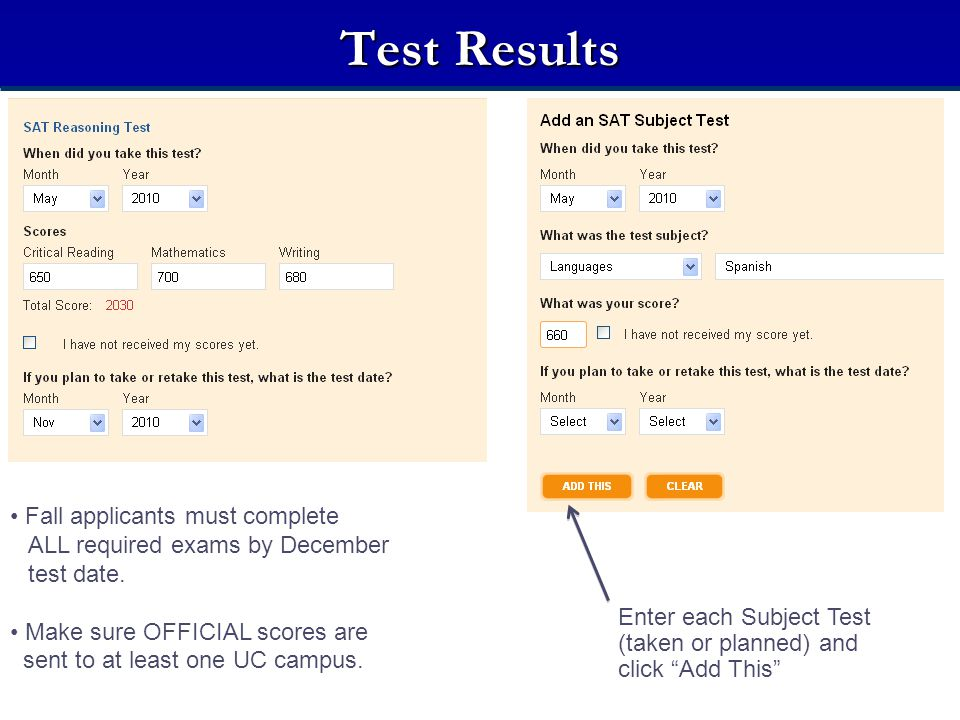 Test Results Fall applicants must complete ALL required exams by December test date. Make sure OFFICIAL scores are sent to at least one UC campus. Ent