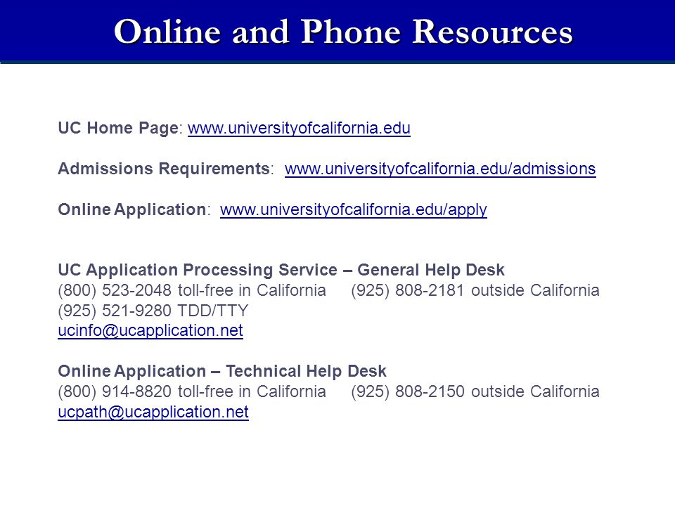 Online and Phone Resources UC Home Page: www.universityofcalifornia.eduwww.universityofcalifornia.edu Admissions Requirements: www.universityofcalifor