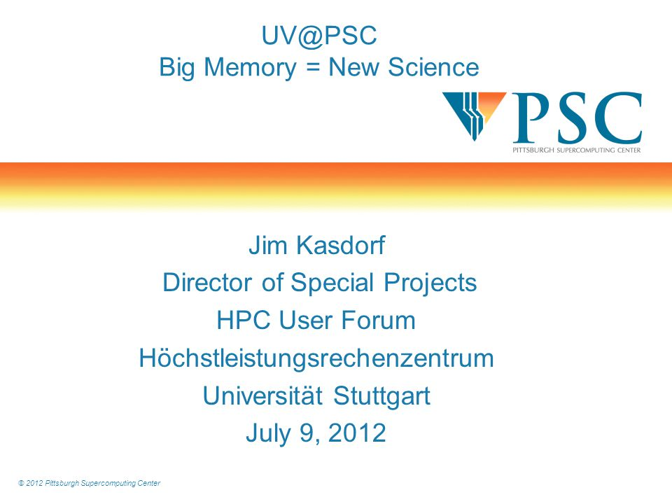 © 2012 Pittsburgh Supercomputing Center Programming Models & Languages UV supports an extremely broad range of programming models and languages for science, engineering, and computer science –Parallelism Coherent shared memory: OpenMP, POSIX threads ( p-threads ), OpenMPI, q-threads Distributed shared memory: UPC, Co-Array Fortran* Distributed memory: MPI, Charm++ Full Linux OS can support arbitrary domain-specific languages –Languages C, C++, Java, UPC, Fortran, Co-Array Fortran* R, R-MPI Python, Perl, … → Rapidly express algorithms that defy distributed-memory implementation.