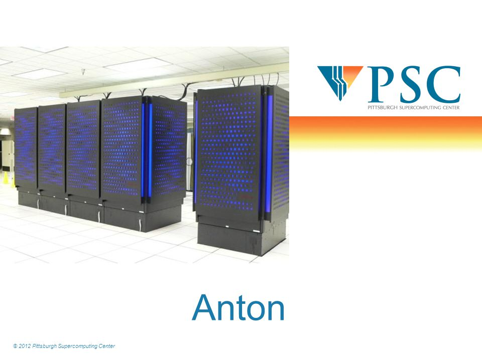 © 2012 Pittsburgh Supercomputing Center Anton