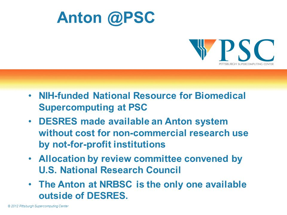 © 2012 Pittsburgh Supercomputing Center Anton @PSC NIH-funded National Resource for Biomedical Supercomputing at PSC DESRES made available an Anton system without cost for non-commercial research use by not-for-profit institutions Allocation by review committee convened by U.S.