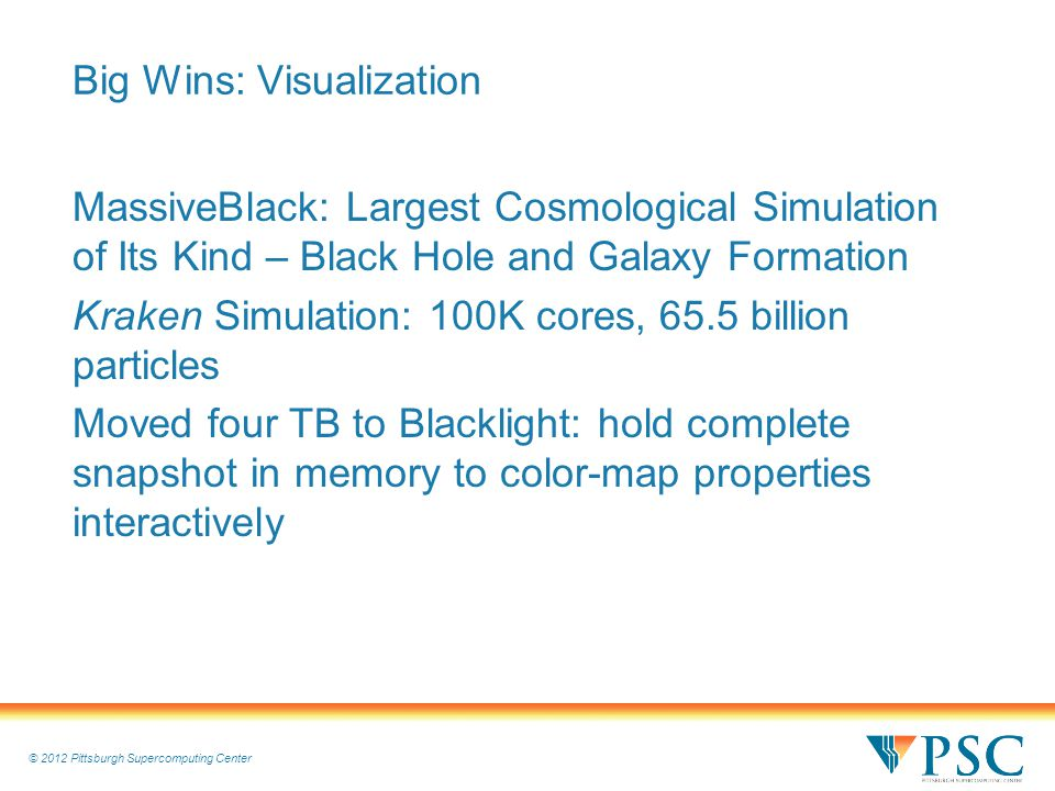 © 2012 Pittsburgh Supercomputing Center Big Wins: Visualization MassiveBlack: Largest Cosmological Simulation of Its Kind – Black Hole and Galaxy Formation Kraken Simulation: 100K cores, 65.5 billion particles Moved four TB to Blacklight: hold complete snapshot in memory to color-map properties interactively