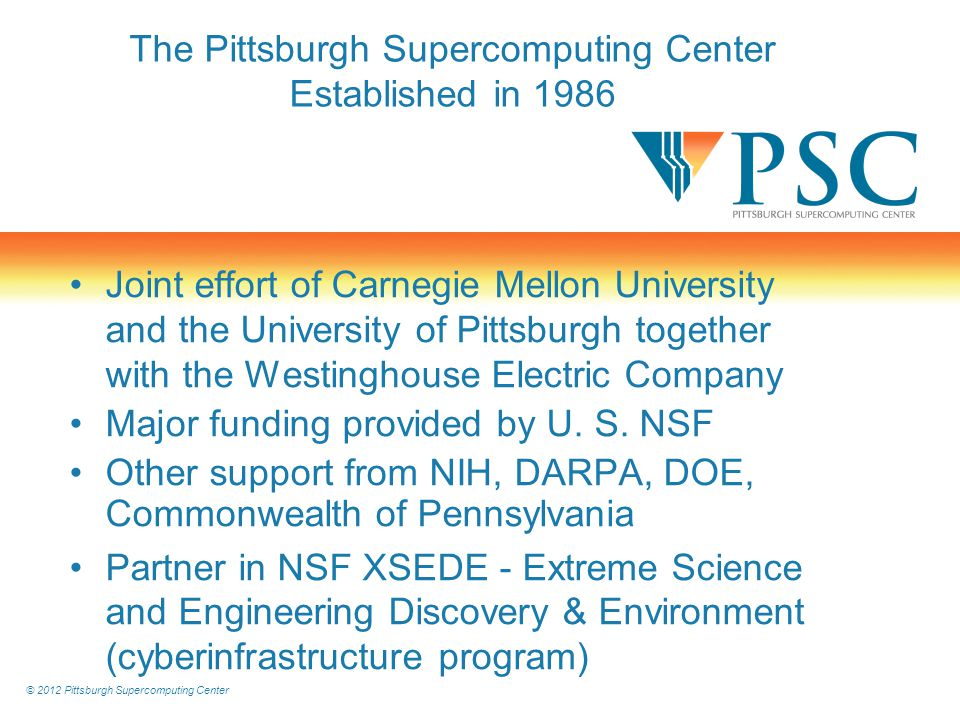 © 2012 Pittsburgh Supercomputing Center The Pittsburgh Supercomputing Center Established in 1986 Joint effort of Carnegie Mellon University and the University of Pittsburgh together with the Westinghouse Electric Company Major funding provided by U.
