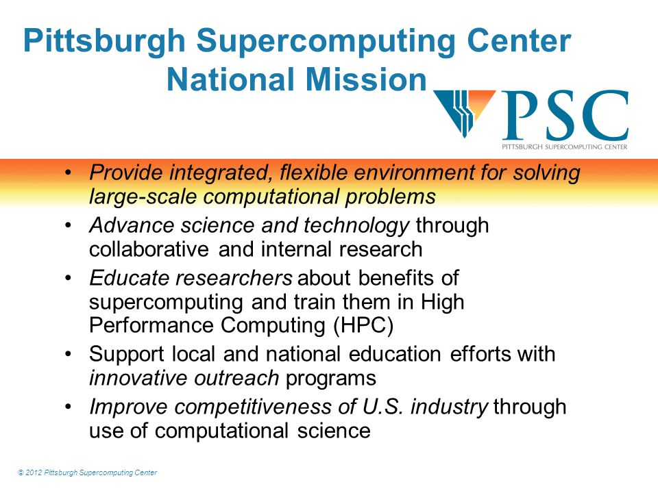 © 2012 Pittsburgh Supercomputing Center Pittsburgh Supercomputing Center National Mission Provide integrated, flexible environment for solving large-scale computational problems Advance science and technology through collaborative and internal research Educate researchers about benefits of supercomputing and train them in High Performance Computing (HPC) Support local and national education efforts with innovative outreach programs Improve competitiveness of U.S.