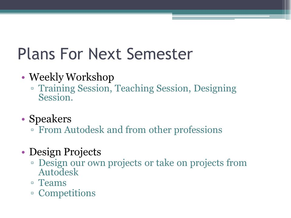Plans For Next Semester Weekly Workshop ▫Training Session, Teaching Session, Designing Session.