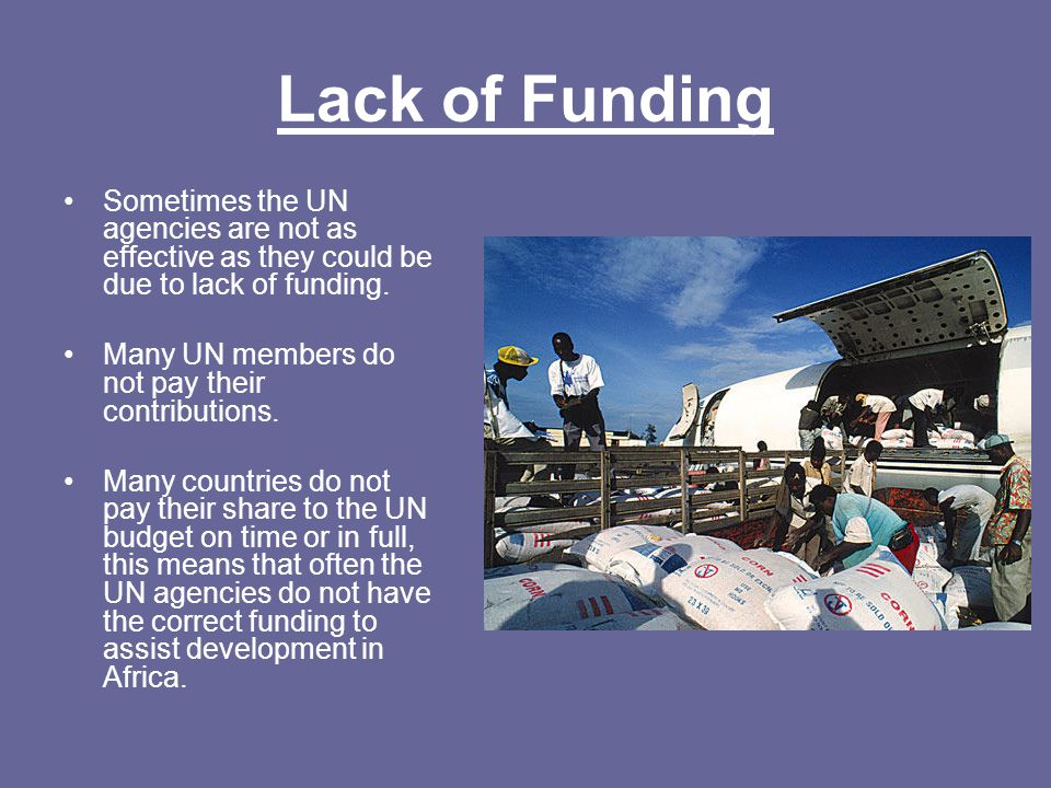 Lack of Funding Sometimes the UN agencies are not as effective as they could be due to lack of funding.