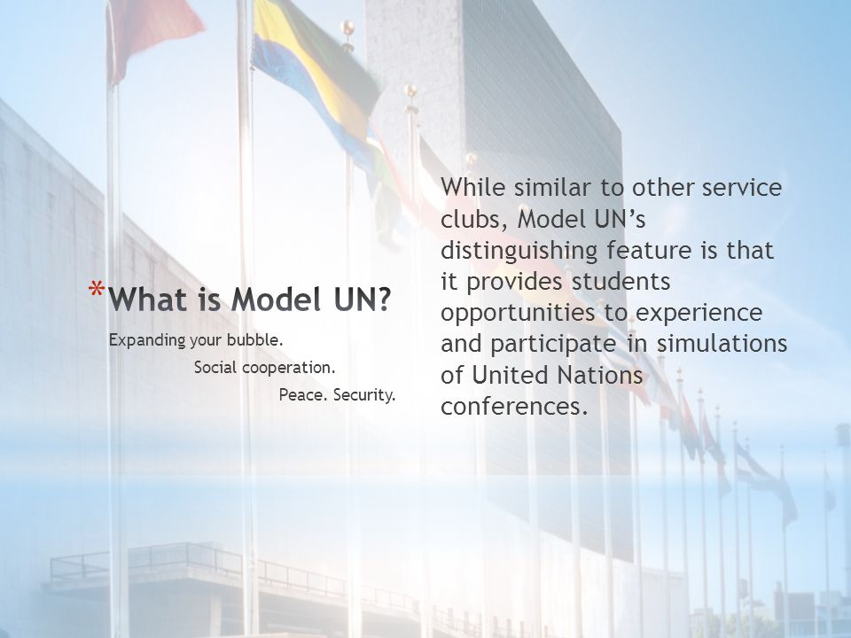 While similar to other service clubs, Model UN's distinguishing feature is that it provides students opportunities to experience and participate in simulations of United Nations conferences.