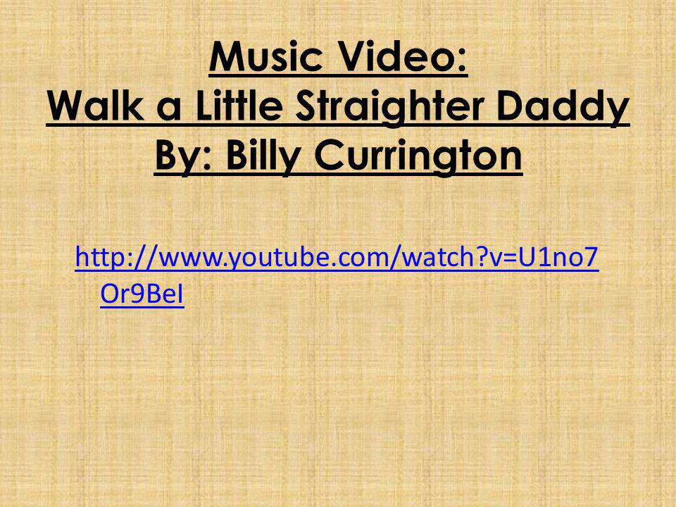 Music Video: Walk a Little Straighter Daddy By: Billy Currington http://www.youtube.com/watch v=U1no7 Or9BeI
