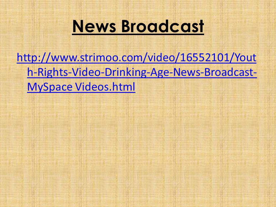 News Broadcast http://www.strimoo.com/video/16552101/Yout h-Rights-Video-Drinking-Age-News-Broadcast- MySpace Videos.html