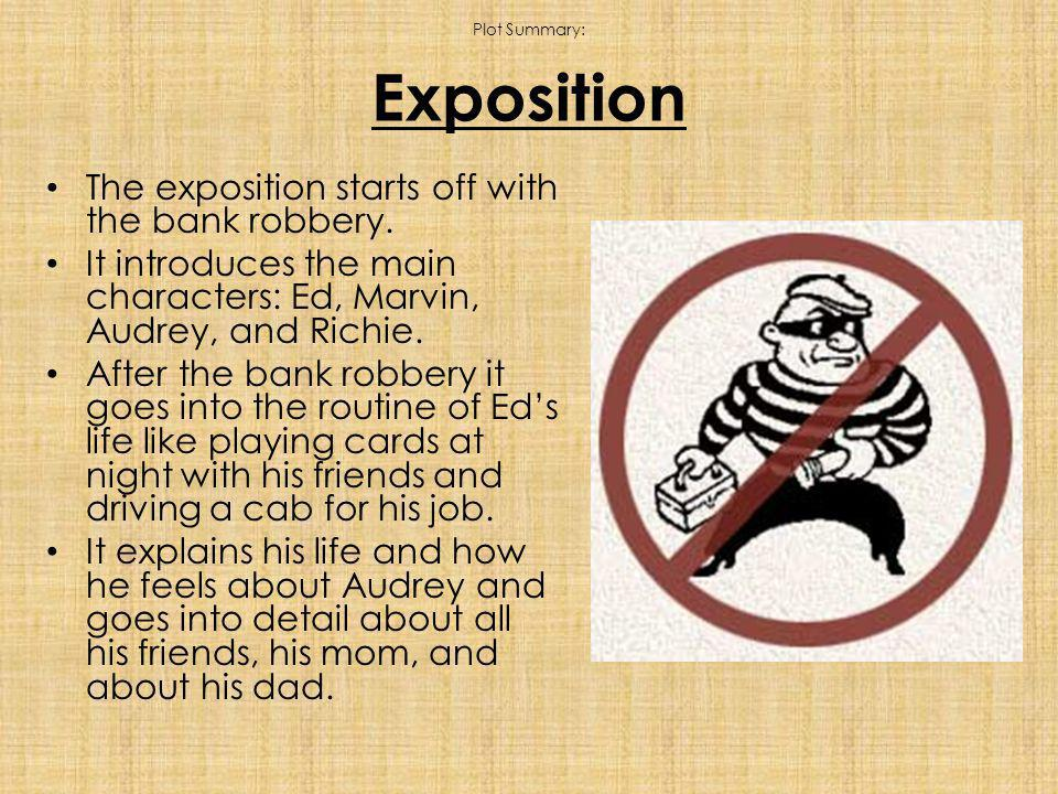 Plot Summary: Exposition The exposition starts off with the bank robbery.
