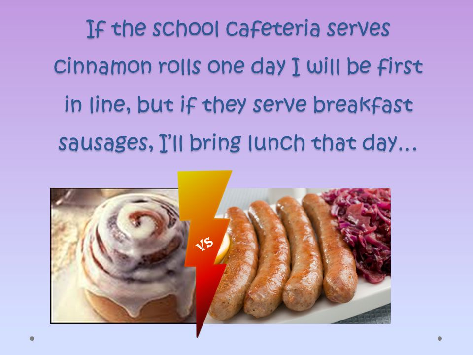 If the school cafeteria serves cinnamon rolls one day I will be first in line, but if they serve breakfast sausages, I'll bring lunch that day… VS
