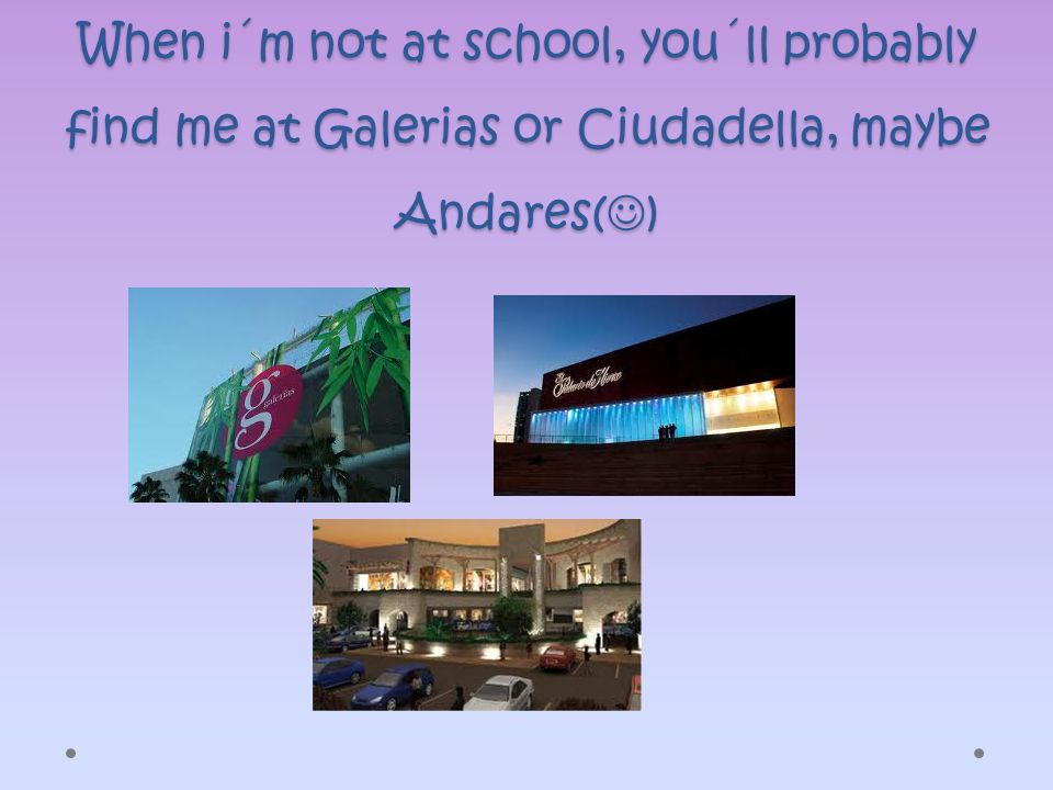 When i´m not at school, you´ll probably find me at Galerias or Ciudadella, maybe Andares( )