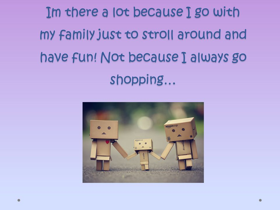 Im there a lot because I go with my family just to stroll around and have fun.