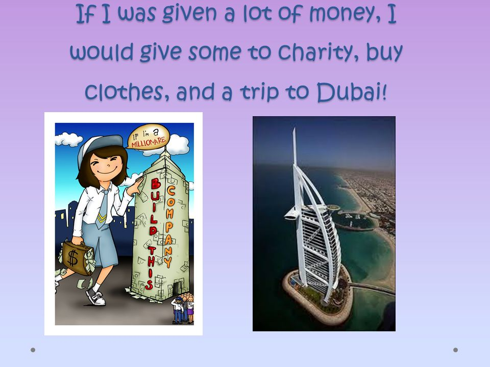 If I was given a lot of money, I would give some to charity, buy clothes, and a trip to Dubai!
