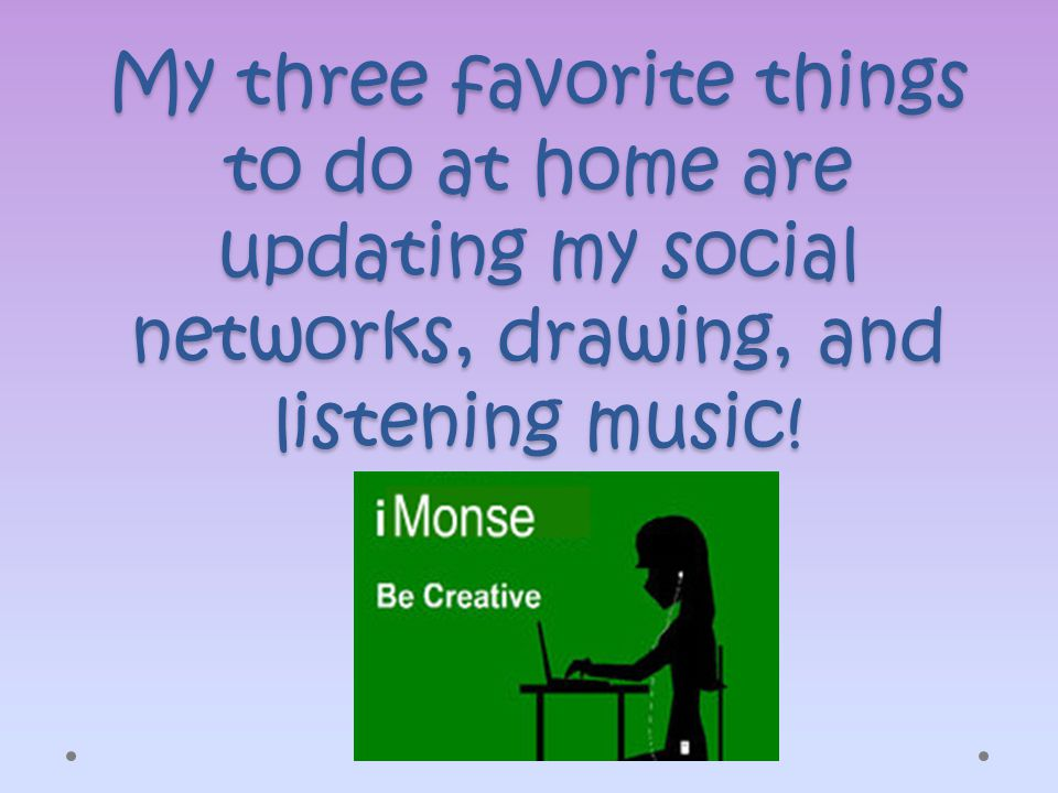 My three favorite things to do at home are updating my social networks, drawing, and listening music!