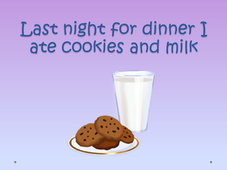 Last night for dinner I ate cookies and milk
