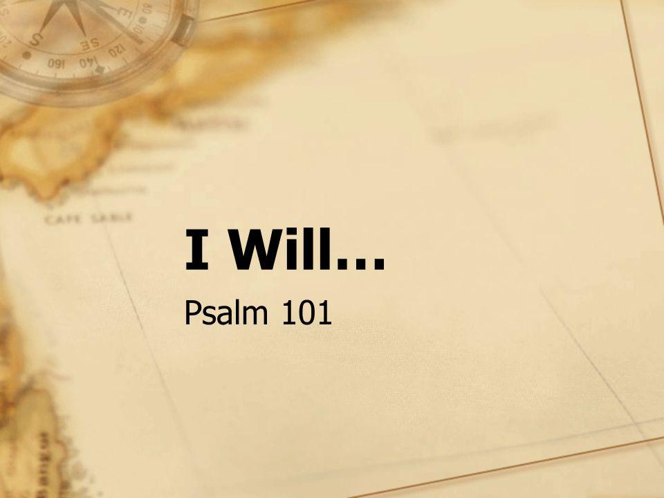 I Will… Psalm 101