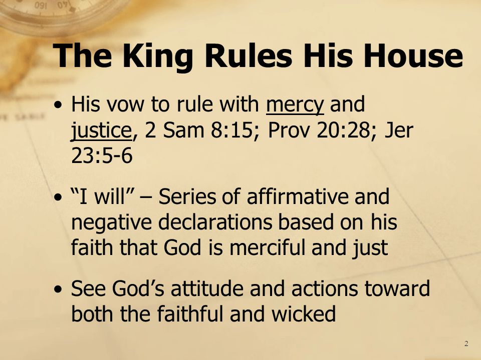 His vow to rule with mercy and justice, 2 Sam 8:15; Prov 20:28; Jer 23:5-6 I will – Series of affirmative and negative declarations based on his faith that God is merciful and just See God's attitude and actions toward both the faithful and wicked The King Rules His House 2