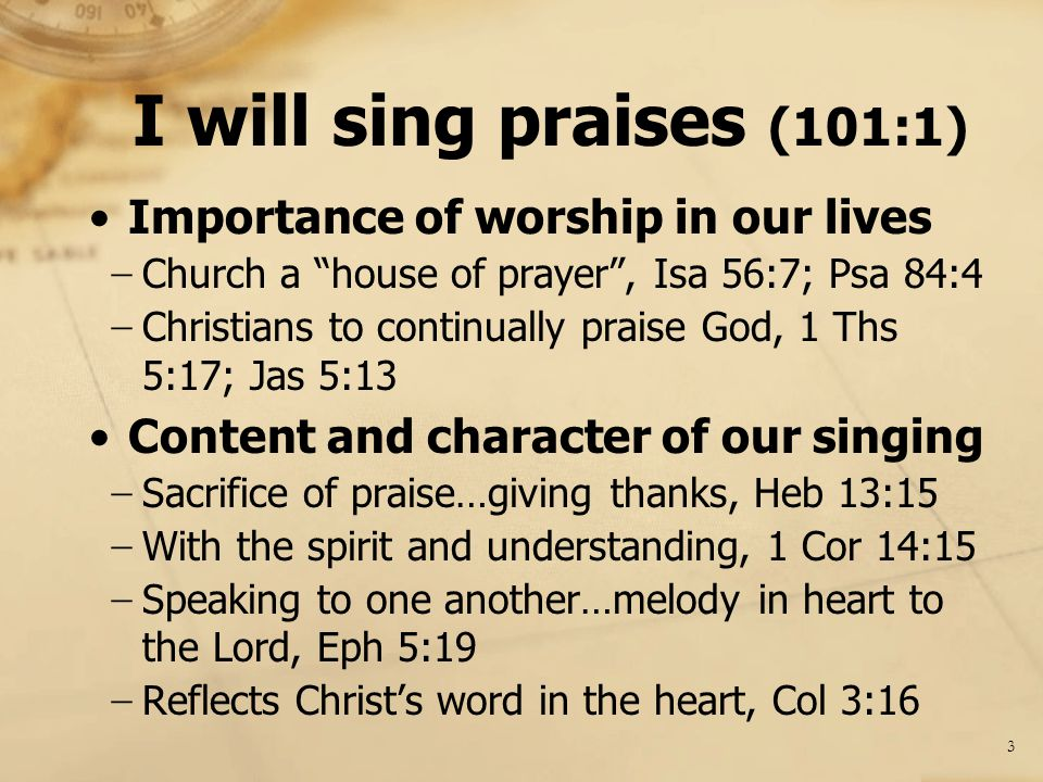 I will sing praises (101:1) Importance of worship in our lives − Church a house of prayer , Isa 56:7; Psa 84:4 − Christians to continually praise God, 1 Ths 5:17; Jas 5:13 Content and character of our singing − Sacrifice of praise…giving thanks, Heb 13:15 − With the spirit and understanding, 1 Cor 14:15 − Speaking to one another…melody in heart to the Lord, Eph 5:19 − Reflects Christ's word in the heart, Col 3:16 3