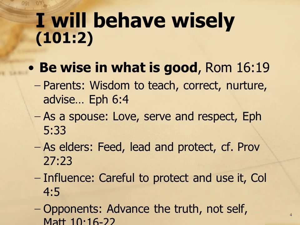 I will behave wisely (101:2) Be wise in what is good, Rom 16:19 − Parents: Wisdom to teach, correct, nurture, advise… Eph 6:4 − As a spouse: Love, serve and respect, Eph 5:33 − As elders: Feed, lead and protect, cf.